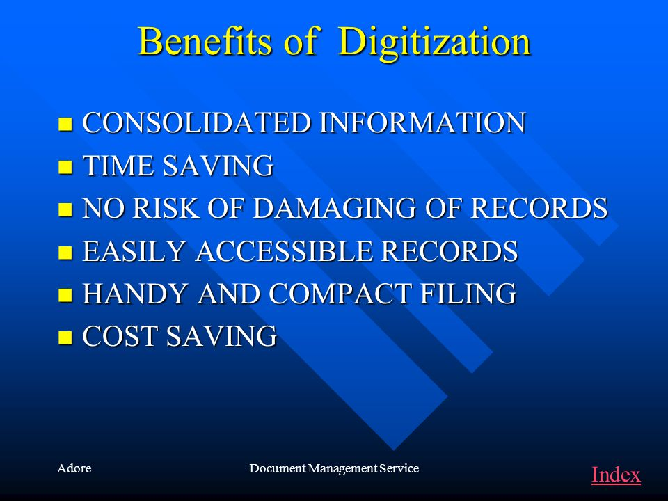 AdoreDocument Management Service Benefits of Digitization CONSOLIDATED INFORMATION TIME SAVING NO RISK OF DAMAGING OF RECORDS EASILY ACCESSIBLE RECORDS HANDY AND COMPACT FILING COST SAVING Index