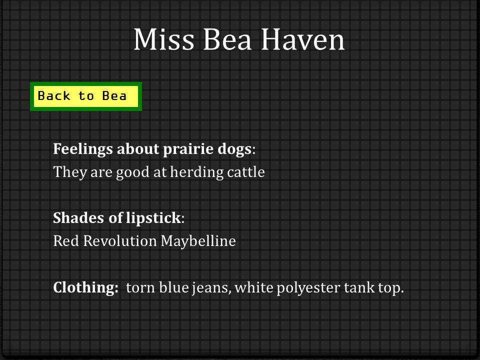 Miss Bea Haven Feelings about prairie dogs: They are good at herding cattle Shades of lipstick: Red Revolution Maybelline Clothing: torn blue jeans, white polyester tank top.