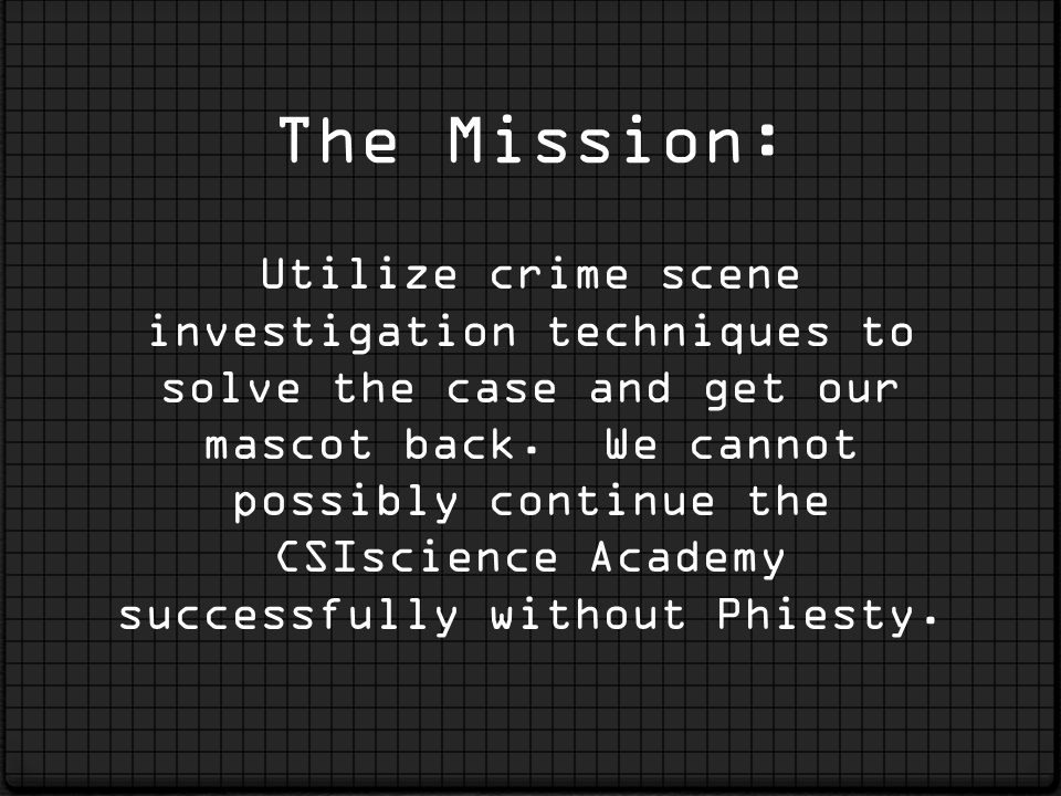 The Mission: Utilize crime scene investigation techniques to solve the case and get our mascot back.