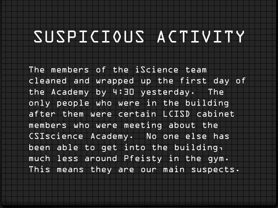 SUSPICIOUS ACTIVITY The members of the iScience team cleaned and wrapped up the first day of the Academy by 4:30 yesterday. The only people who were i