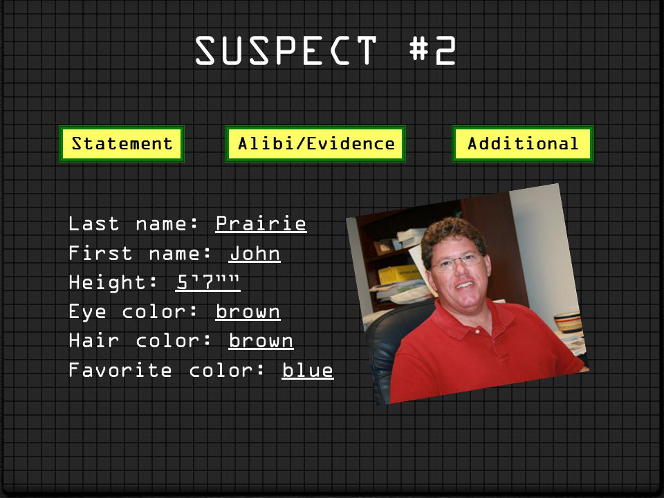 SUSPECT #2 Last name: Prairie First name: John Height: 57 Eye color: brown Hair color: brown Favorite color: blue StatementAlibi/EvidenceAdditional
