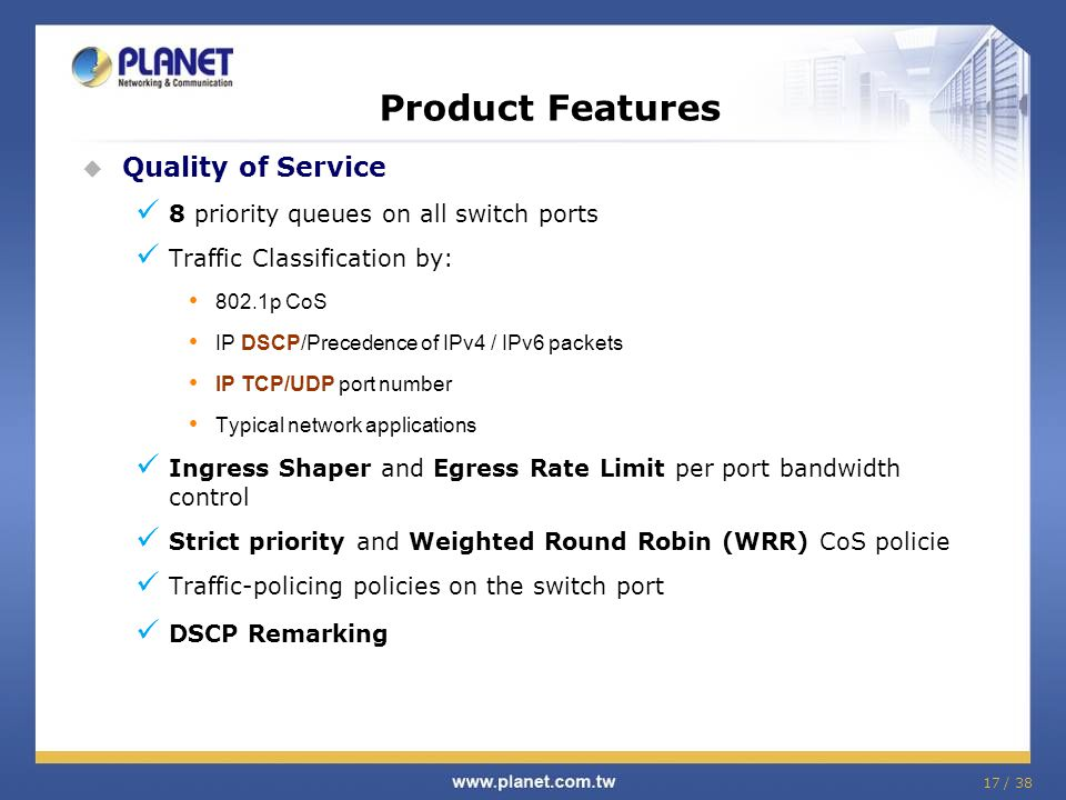17 / 38 Product Features Quality of Service 8 priority queues on all switch ports Traffic Classification by: 802.1p CoS IP DSCP/Precedence of IPv4 / I