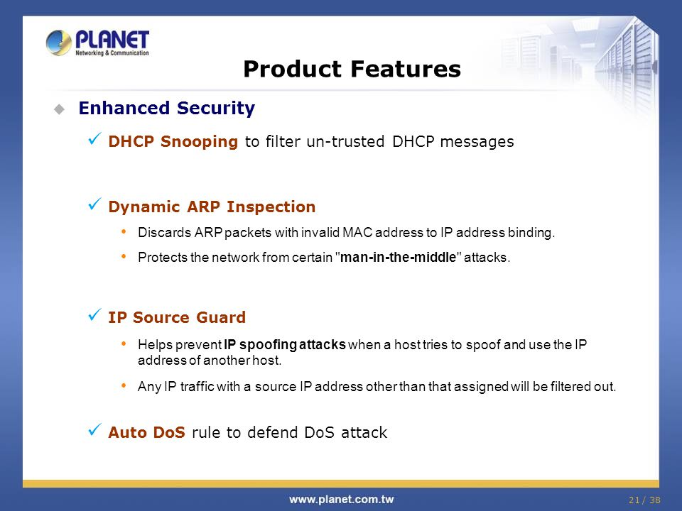 21 / 38 Product Features Enhanced Security DHCP Snooping to filter un-trusted DHCP messages Dynamic ARP Inspection Discards ARP packets with invalid M