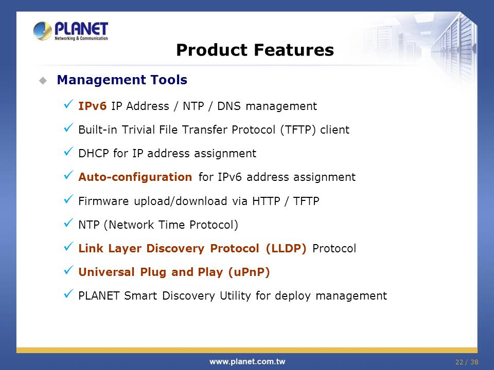 22 / 38 Product Features Management Tools IPv6 IP Address / NTP / DNS management Built-in Trivial File Transfer Protocol (TFTP) client DHCP for IP add