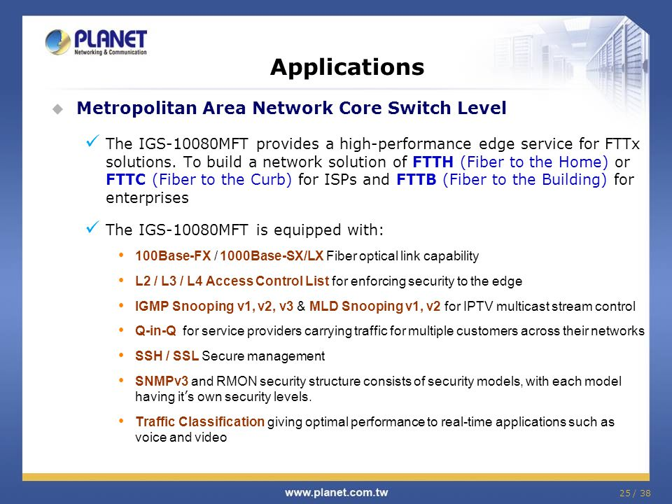 25 / 38 Metropolitan Area Network Core Switch Level The IGS-10080MFT provides a high-performance edge service for FTTx solutions.