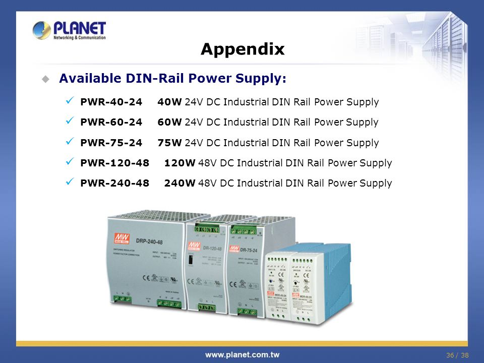 36 / 38 Available DIN-Rail Power Supply: PWR-40-24 40W 24V DC Industrial DIN Rail Power Supply PWR-60-24 60W 24V DC Industrial DIN Rail Power Supply PWR-75-24 75W 24V DC Industrial DIN Rail Power Supply PWR-120-48 120W 48V DC Industrial DIN Rail Power Supply PWR-240-48 240W 48V DC Industrial DIN Rail Power Supply Appendix
