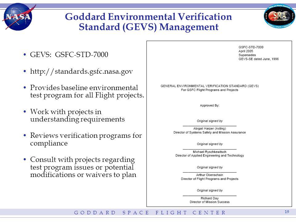 G O D D A R D S P A C E F L I G H T C E N T E R 19 Goddard Environmental Verification Standard (GEVS) Management GEVS: GSFC-STD-7000 http://standards.gsfc.nasa.gov Provides baseline environmental test program for all Flight projects.