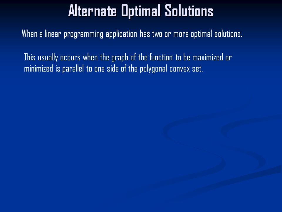 Alternate Optimal Solutions When a linear programming application has two or more optimal solutions.