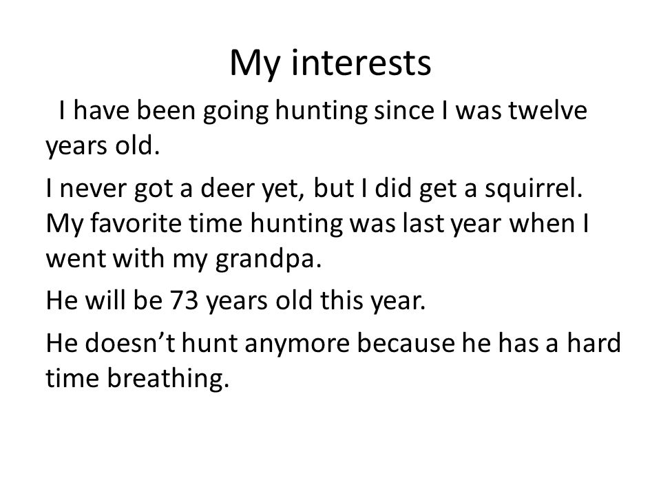 My interests I have been going hunting since I was twelve years old. I never got a deer yet, but I did get a squirrel. My favorite time hunting was la
