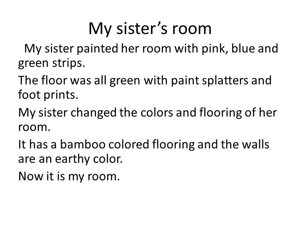 My sisters room My sister painted her room with pink, blue and green strips. The floor was all green with paint splatters and foot prints. My sister c