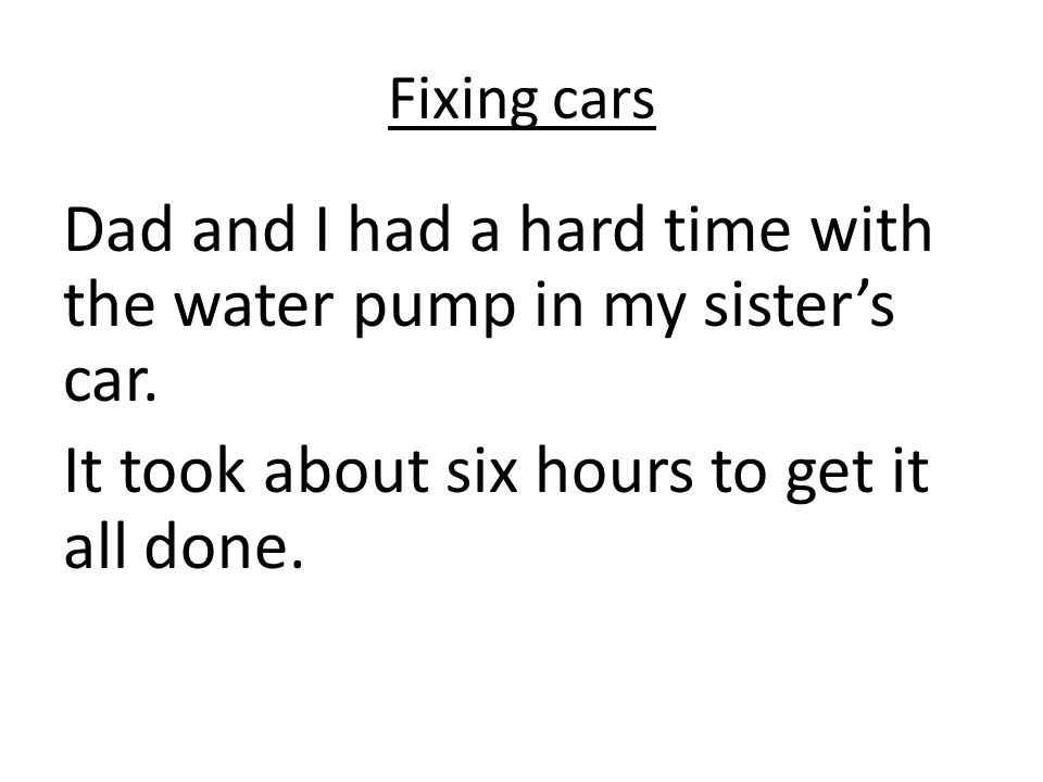 Fixing cars Dad and I had a hard time with the water pump in my sisters car.