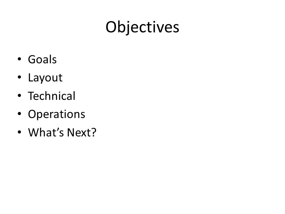 Objectives Goals Layout Technical Operations Whats Next?