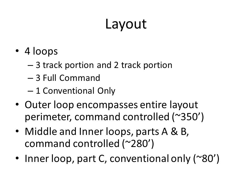 Layout 4 loops – 3 track portion and 2 track portion – 3 Full Command – 1 Conventional Only Outer loop encompasses entire layout perimeter, command controlled (~350) Middle and Inner loops, parts A & B, command controlled (~280) Inner loop, part C, conventional only (~80)