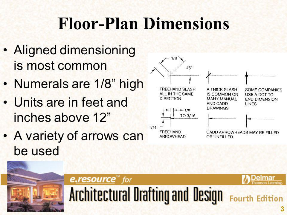 3 Floor-Plan Dimensions Aligned dimensioning is most common Numerals are 1/8 high Units are in feet and inches above 12 A variety of arrows can be use
