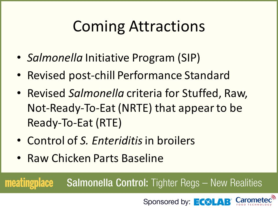 Coming Attractions Salmonella Initiative Program (SIP) Revised post-chill Performance Standard Revised Salmonella criteria for Stuffed, Raw, Not-Ready-To-Eat (NRTE) that appear to be Ready-To-Eat (RTE) Control of S.