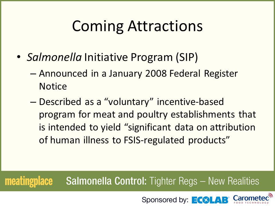 Coming Attractions Salmonella Initiative Program (SIP) – Announced in a January 2008 Federal Register Notice – Described as a voluntary incentive-based program for meat and poultry establishments that is intended to yield significant data on attribution of human illness to FSIS-regulated products