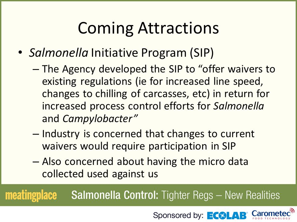 Coming Attractions Salmonella Initiative Program (SIP) – The Agency developed the SIP to offer waivers to existing regulations (ie for increased line