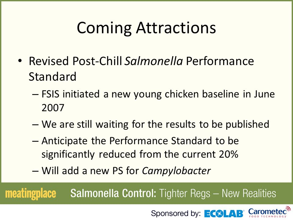 Coming Attractions Revised Post-Chill Salmonella Performance Standard – FSIS initiated a new young chicken baseline in June 2007 – We are still waiting for the results to be published – Anticipate the Performance Standard to be significantly reduced from the current 20% – Will add a new PS for Campylobacter