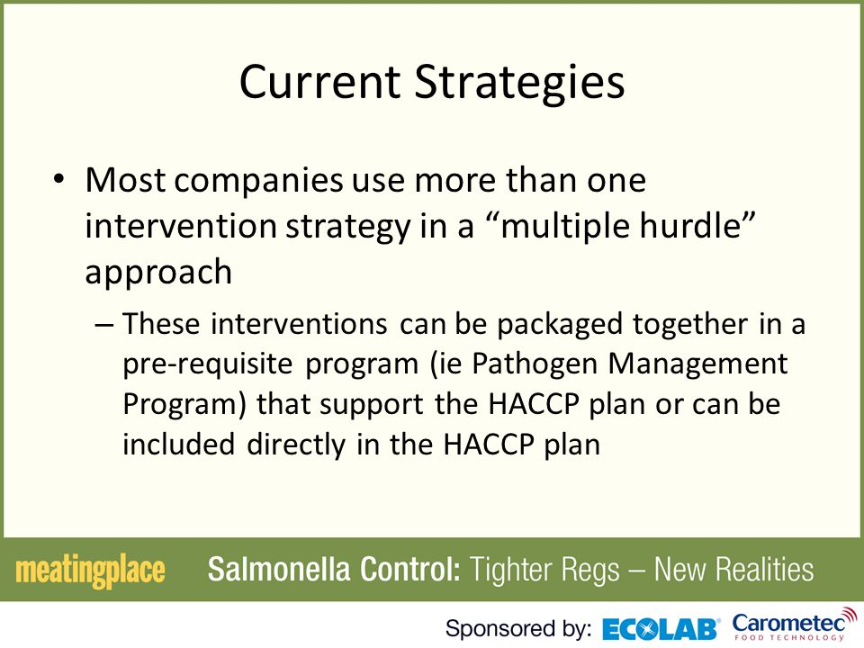 Current Strategies Most companies use more than one intervention strategy in a multiple hurdle approach – These interventions can be packaged together in a pre-requisite program (ie Pathogen Management Program) that support the HACCP plan or can be included directly in the HACCP plan