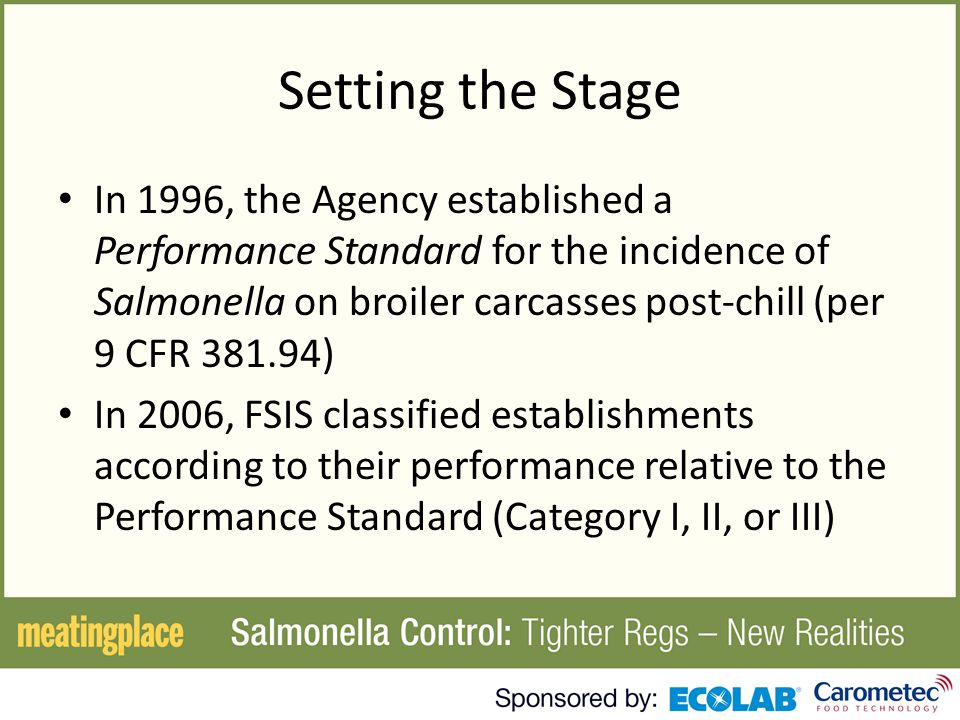 Setting the Stage In 1996, the Agency established a Performance Standard for the incidence of Salmonella on broiler carcasses post-chill (per 9 CFR 381.94) In 2006, FSIS classified establishments according to their performance relative to the Performance Standard (Category I, II, or III)