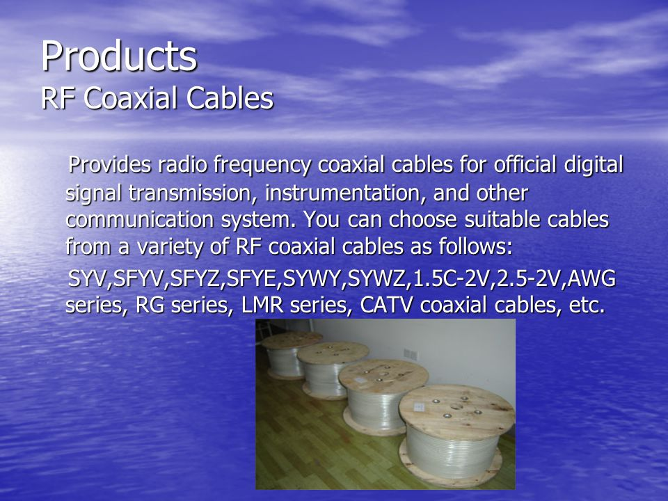 Products RF Coaxial Cables Provides radio frequency coaxial cables for official digital signal transmission, instrumentation, and other communication system.