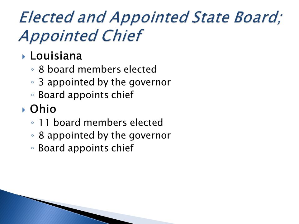 Louisiana 8 board members elected 3 appointed by the governor Board appoints chief Ohio 11 board members elected 8 appointed by the governor Board appoints chief