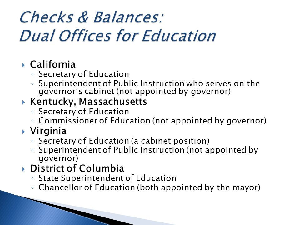 California Secretary of Education Superintendent of Public Instruction who serves on the governors cabinet (not appointed by governor) Kentucky, Massachusetts Secretary of Education Commissioner of Education (not appointed by governor) Virginia Secretary of Education (a cabinet position) Superintendent of Public Instruction (not appointed by governor) District of Columbia State Superintendent of Education Chancellor of Education (both appointed by the mayor)