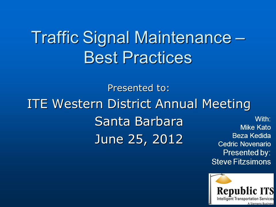 Traffic Signal Maintenance – Best Practices Presented to: ITE Western District Annual Meeting Santa Barbara June 25, 2012 With: Mike Kato Beza Kedida