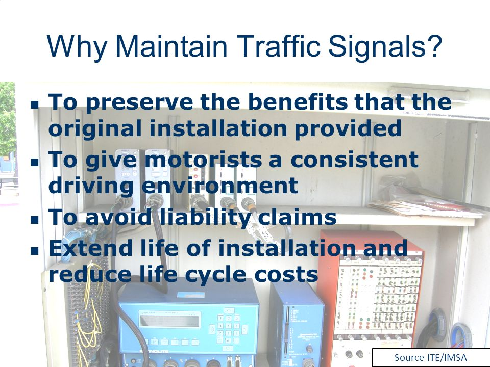 Why Maintain Traffic Signals? To preserve the benefits that the original installation provided To give motorists a consistent driving environment To a