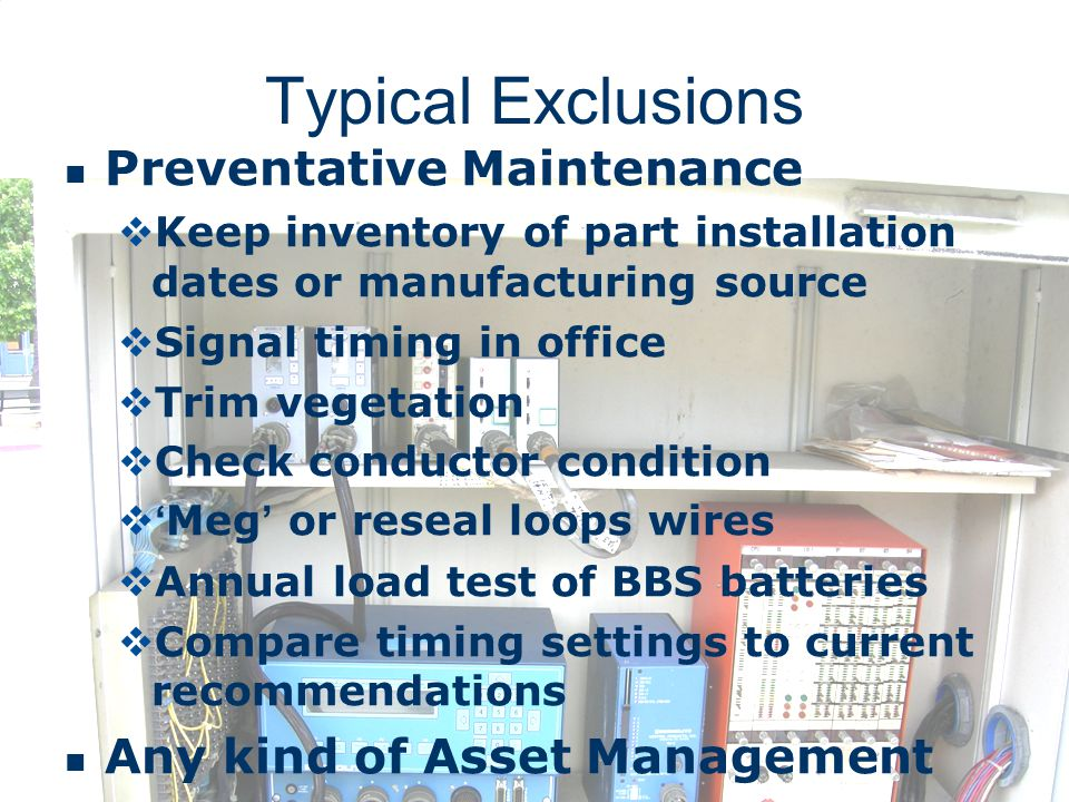 Typical Exclusions Preventative Maintenance Keep inventory of part installation dates or manufacturing source Signal timing in office Trim vegetation