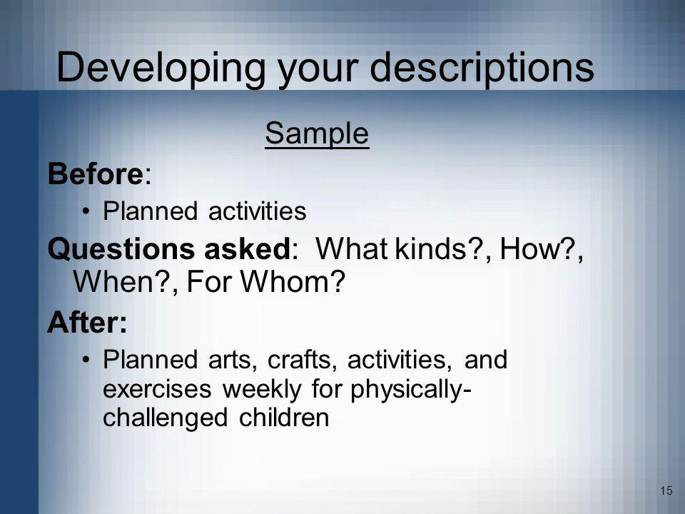 15 Developing your descriptions Sample Before: Planned activities Questions asked: What kinds?, How?, When?, For Whom? After: Planned arts, crafts, ac