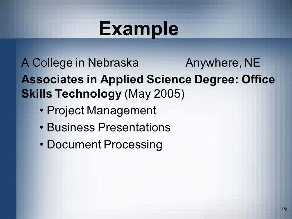 19 Example A College in NebraskaAnywhere, NE Associates in Applied Science Degree: Office Skills Technology (May 2005) Project Management Business Pre