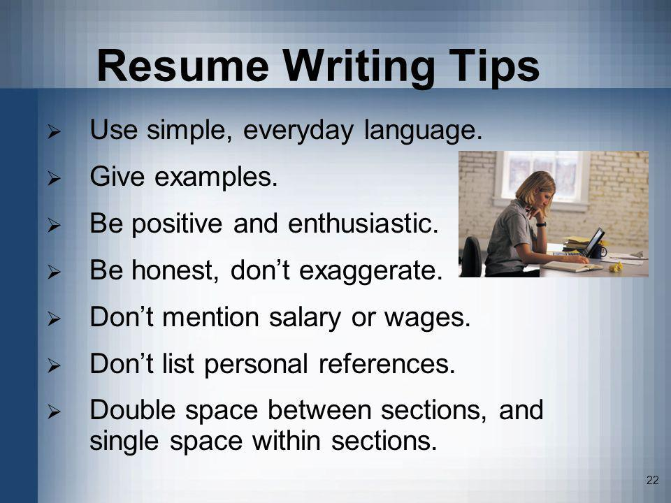 22 Resume Writing Tips Use simple, everyday language. Give examples. Be positive and enthusiastic. Be honest, dont exaggerate. Dont mention salary or