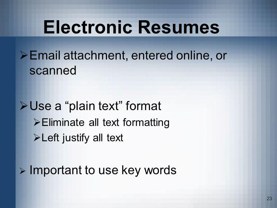23 Electronic Resumes Email attachment, entered online, or scanned Use a plain text format Eliminate all text formatting Left justify all text Importa