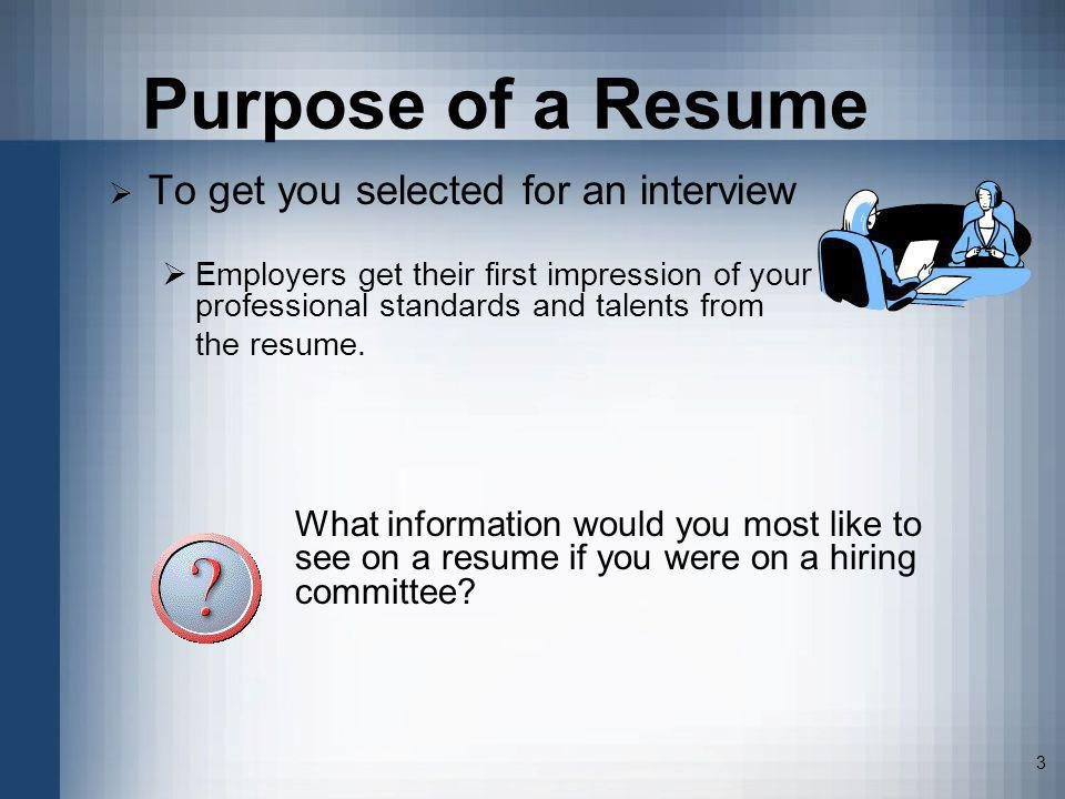 3 Purpose of a Resume To get you selected for an interview Employers get their first impression of your professional standards and talents from the re