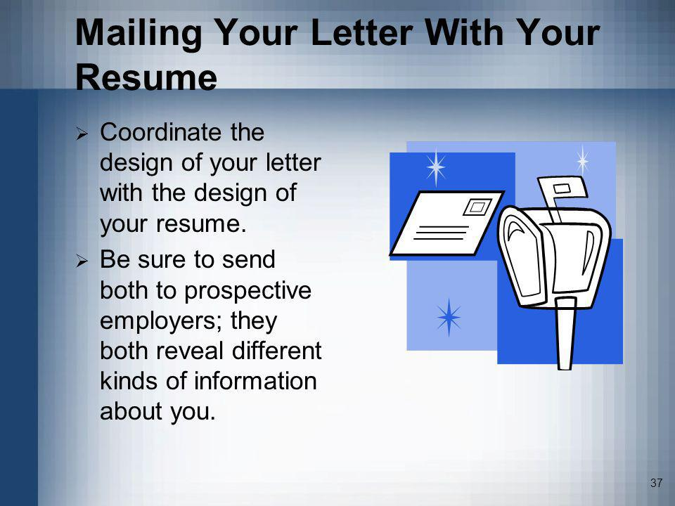 37 Mailing Your Letter With Your Resume Coordinate the design of your letter with the design of your resume. Be sure to send both to prospective emplo