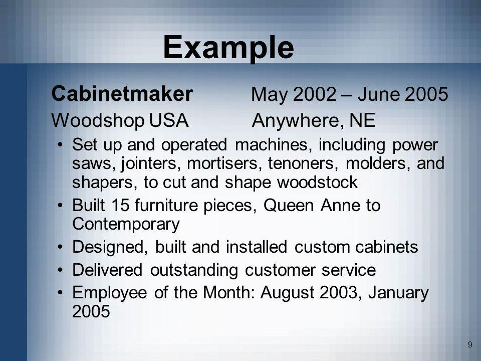 9 Example Cabinetmaker May 2002 – June 2005 Woodshop USA Anywhere, NE Set up and operated machines, including power saws, jointers, mortisers, tenoner