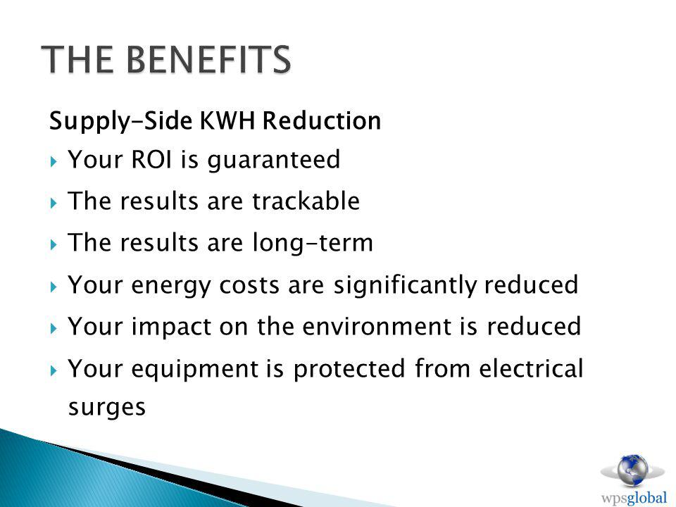 Supply-Side KWH Reduction Your ROI is guaranteed The results are trackable The results are long-term Your energy costs are significantly reduced Your impact on the environment is reduced Your equipment is protected from electrical surges