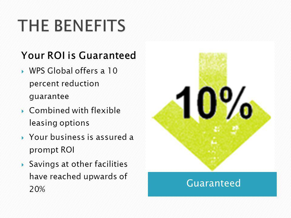 Guaranteed Your ROI is Guaranteed WPS Global offers a 10 percent reduction guarantee Combined with flexible leasing options Your business is assured a prompt ROI Savings at other facilities have reached upwards of 20%