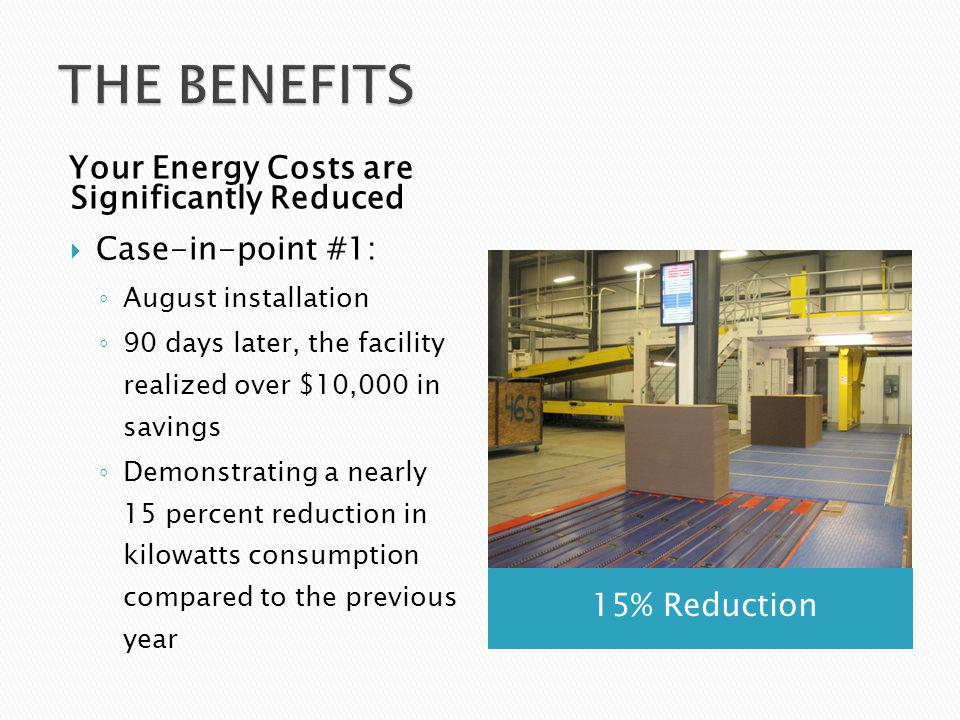 15% Reduction Your Energy Costs are Significantly Reduced Case-in-point #1: August installation 90 days later, the facility realized over $10,000 in savings Demonstrating a nearly 15 percent reduction in kilowatts consumption compared to the previous year