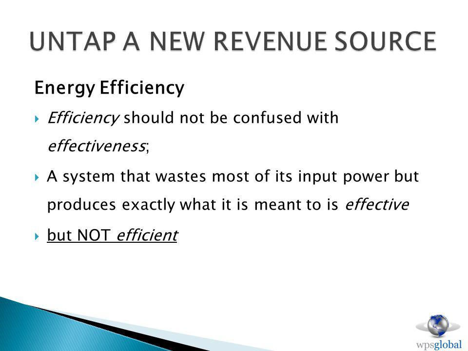 Energy Efficiency Efficiency should not be confused with effectiveness; A system that wastes most of its input power but produces exactly what it is meant to is effective but NOT efficient