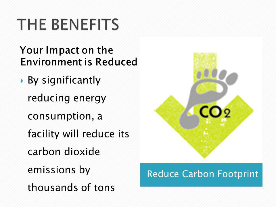 Reduce Carbon Footprint Your Impact on the Environment is Reduced By significantly reducing energy consumption, a facility will reduce its carbon dioxide emissions by thousands of tons