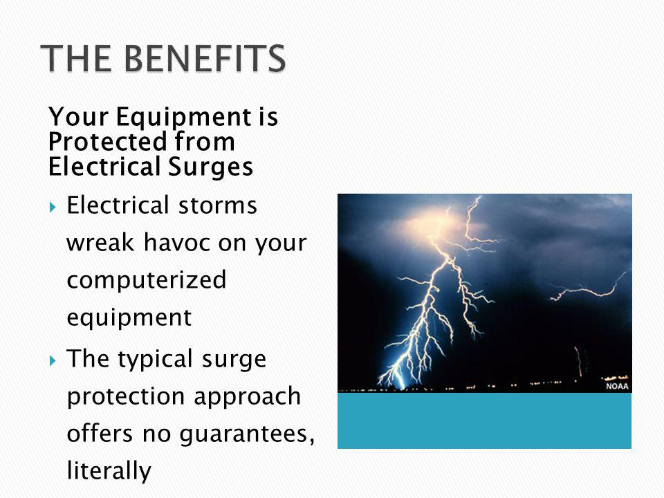 Your Equipment is Protected from Electrical Surges Electrical storms wreak havoc on your computerized equipment The typical surge protection approach offers no guarantees, literally