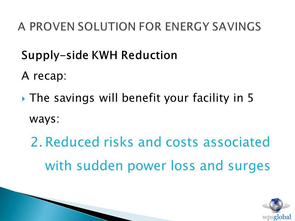 Supply-side KWH Reduction A recap: The savings will benefit your facility in 5 ways: 2.Reduced risks and costs associated with sudden power loss and surges
