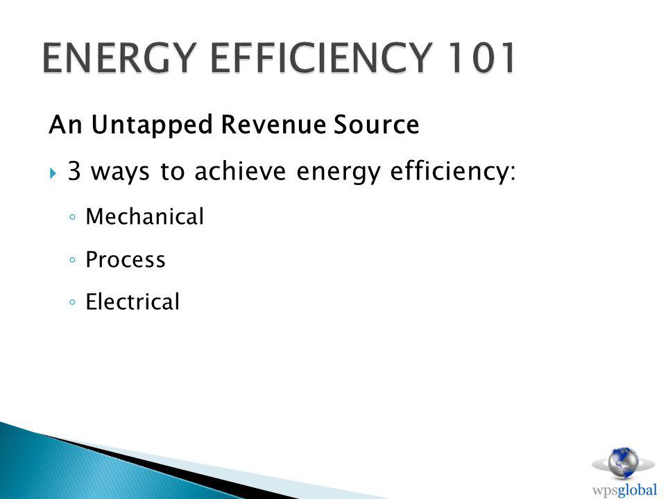 An Untapped Revenue Source 3 ways to achieve energy efficiency: Mechanical Process Electrical