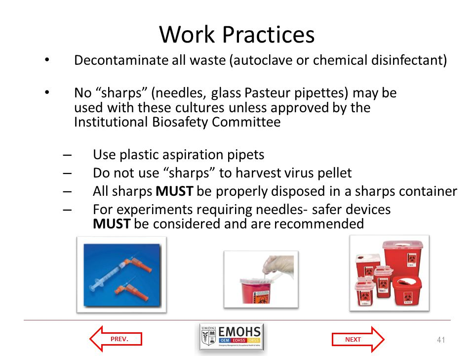Work Practices Decontaminate all waste (autoclave or chemical disinfectant) No sharps (needles, glass Pasteur pipettes) may be used with these cultures unless approved by the Institutional Biosafety Committee – Use plastic aspiration pipets – Do not use sharps to harvest virus pellet – All sharps MUST be properly disposed in a sharps container – For experiments requiring needles- safer devices MUST be considered and are recommended 41