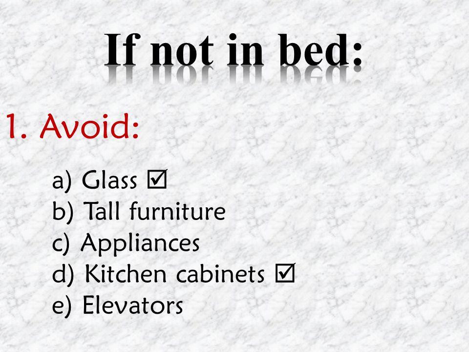 1. Avoid: a) Glass b) Tall furniture c) Appliances d) Kitchen cabinets e) Elevators