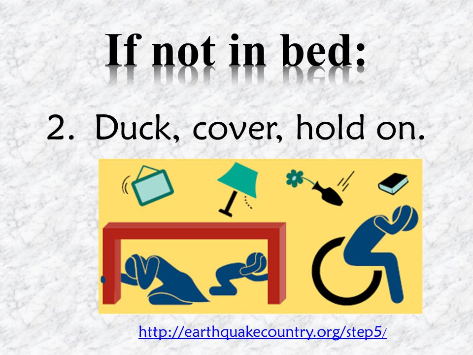 2.Duck, cover, hold on. http://earthquakecountry.org/step5 /