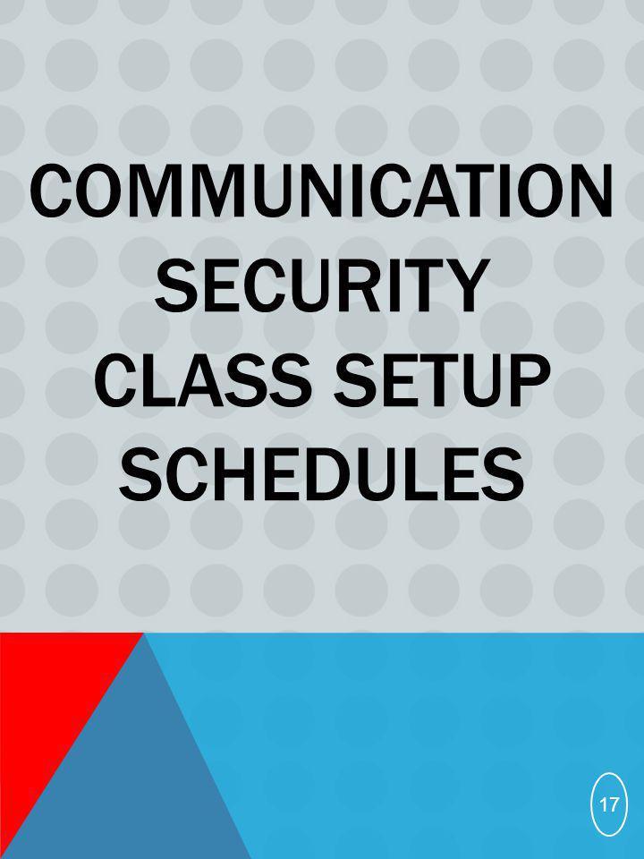 COMMUNICATION SECURITY CLASS SETUP SCHEDULES 17