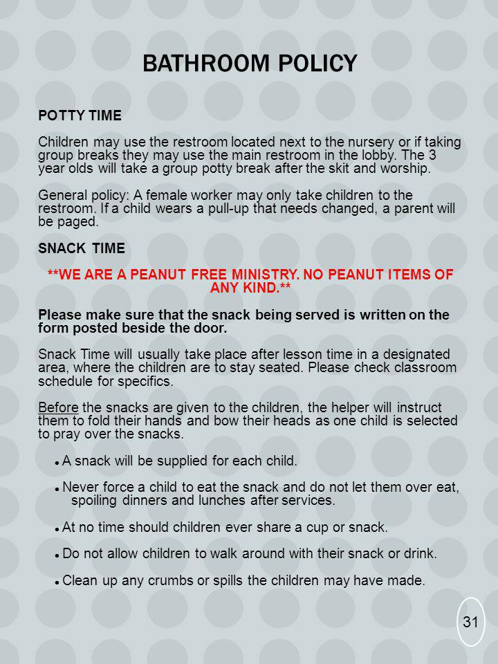 BATHROOM POLICY POTTY TIME Children may use the restroom located next to the nursery or if taking group breaks they may use the main restroom in the l